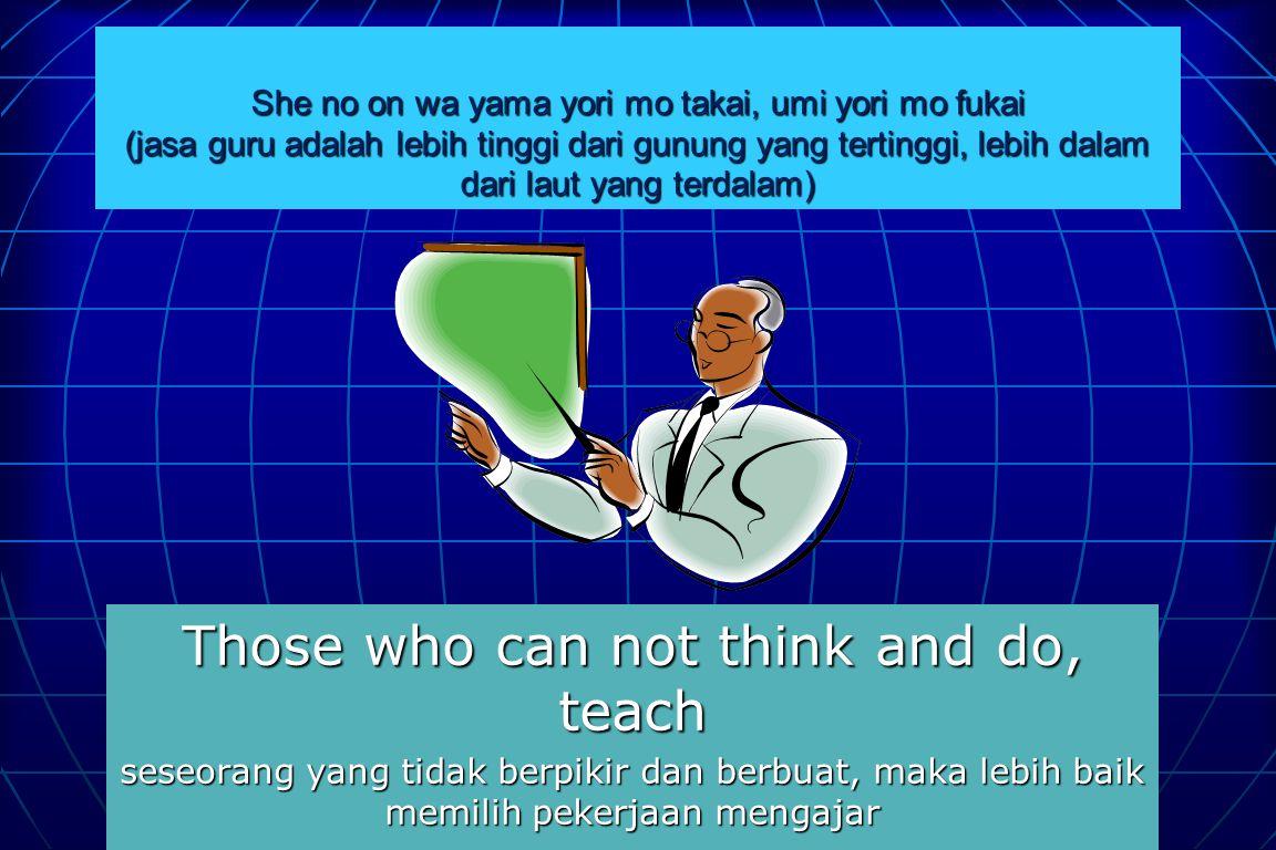 She no on wa yama yori mo takai, umi yori mo fukai (jasa guru adalah lebih tinggi dari gunung yang tertinggi, lebih dalam dari laut yang terdalam) Those who can not think and do, teach seseorang yang tidak berpikir dan berbuat, maka lebih baik memilih pekerjaan mengajar