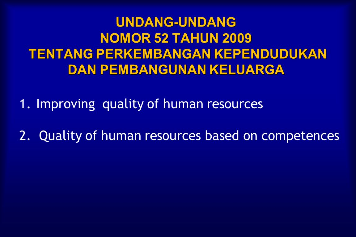 UNDANG-UNDANG NOMOR 52 TAHUN 2009 TENTANG PERKEMBANGAN KEPENDUDUKAN DAN PEMBANGUNAN KELUARGA 1.Improving quality of human resources 2.
