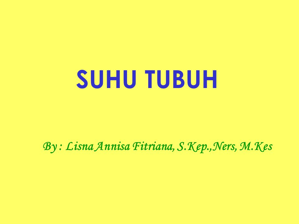 SUHU TUBUH By : Lisna Annisa Fitriana, S.Kep.,Ners, M.Kes