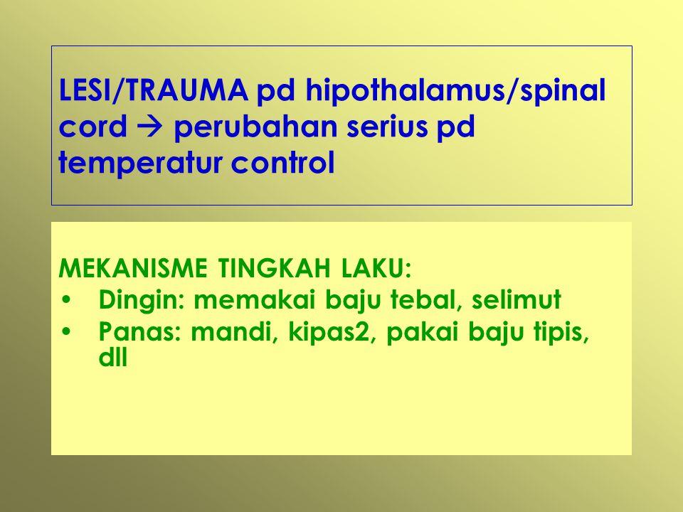 LESI/TRAUMA pd hipothalamus/spinal cord  perubahan serius pd temperatur control MEKANISME TINGKAH LAKU: Dingin: memakai baju tebal, selimut Panas: mandi, kipas2, pakai baju tipis, dll