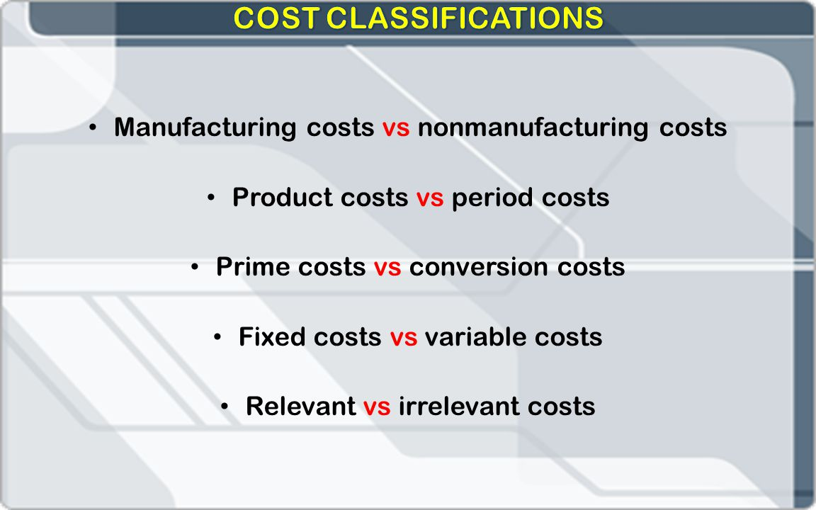 Manufacturing costs vs nonmanufacturing costs Product costs vs period costs Prime costs vs conversion costs Fixed costs vs variable costs Relevant vs