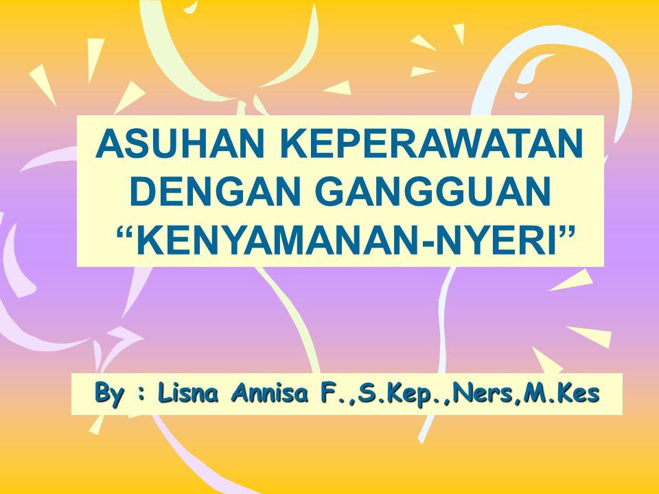 "ASUHAN KEPERAWATAN DENGAN GANGGUAN ""KENYAMANAN-NYERI"" By : Lisna Annisa F.,S.Kep.,Ners,M.Kes"