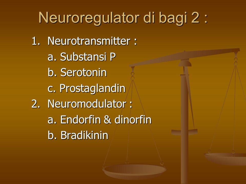 Neuroregulator di bagi 2 : 1. Neurotransmitter : a. Substansi P b. Serotonin c. Prostaglandin 2. Neuromodulator : a. Endorfin & dinorfin b. Bradikinin