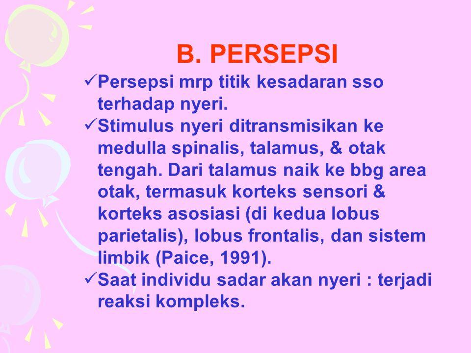B. PERSEPSI Persepsi mrp titik kesadaran sso terhadap nyeri. Stimulus nyeri ditransmisikan ke medulla spinalis, talamus, & otak tengah. Dari talamus n