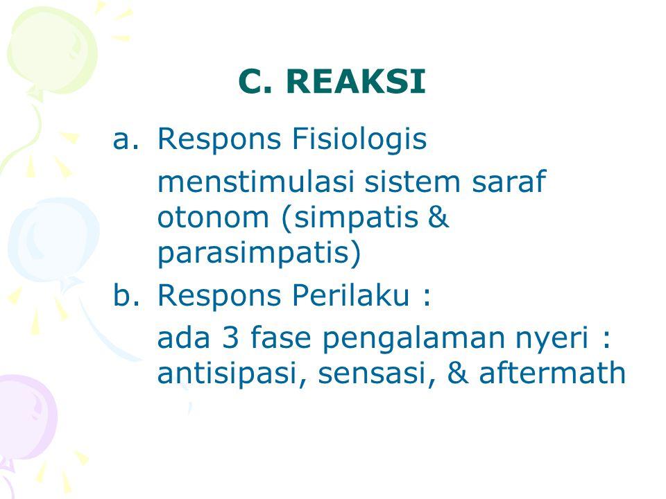 C. REAKSI a.Respons Fisiologis menstimulasi sistem saraf otonom (simpatis & parasimpatis) b.Respons Perilaku : ada 3 fase pengalaman nyeri : antisipas