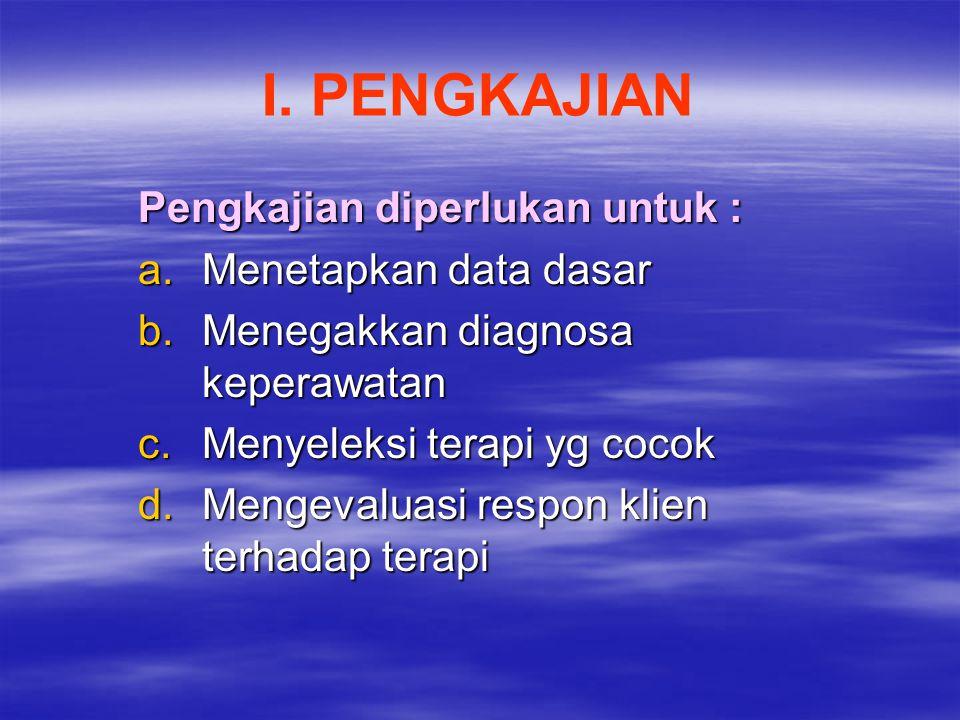 I. PENGKAJIAN Pengkajian diperlukan untuk : a.Menetapkan data dasar b.Menegakkan diagnosa keperawatan c.Menyeleksi terapi yg cocok d.Mengevaluasi resp