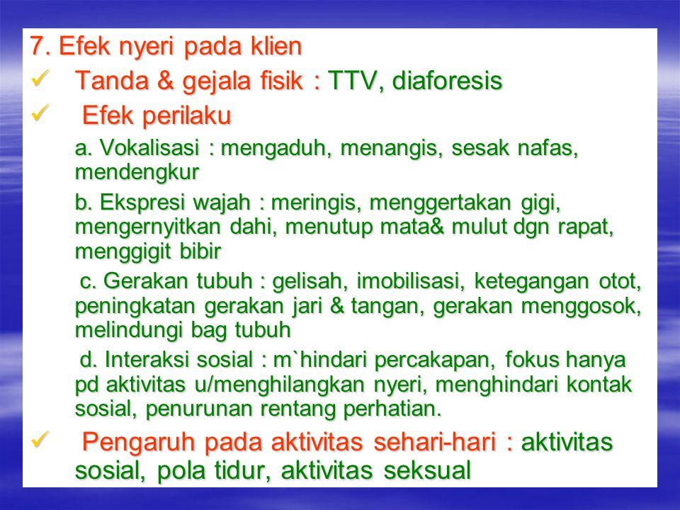 7. Efek nyeri pada klien Tanda & gejala fisik : TTV, diaforesis Tanda & gejala fisik : TTV, diaforesis Efek perilaku Efek perilaku a. Vokalisasi : men