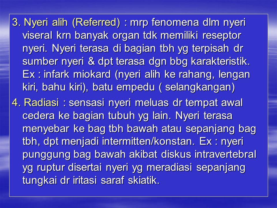 3. Nyeri alih (Referred) : mrp fenomena dlm nyeri viseral krn banyak organ tdk memiliki reseptor nyeri. Nyeri terasa di bagian tbh yg terpisah dr sumb