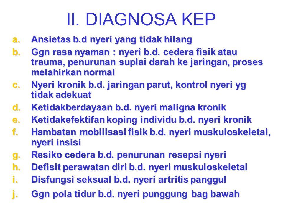 II. DIAGNOSA KEP a.Ansietas b.d nyeri yang tidak hilang b.Ggn rasa nyaman : nyeri b.d. cedera fisik atau trauma, penurunan suplai darah ke jaringan, p
