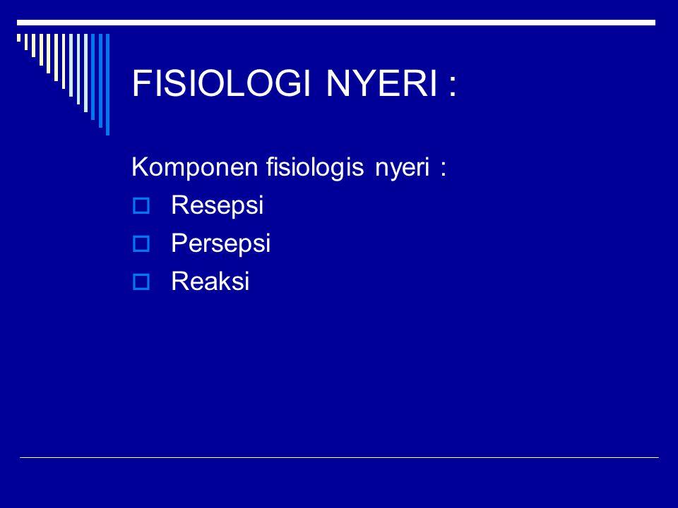 FISIOLOGI NYERI : Komponen fisiologis nyeri :  Resepsi  Persepsi  Reaksi