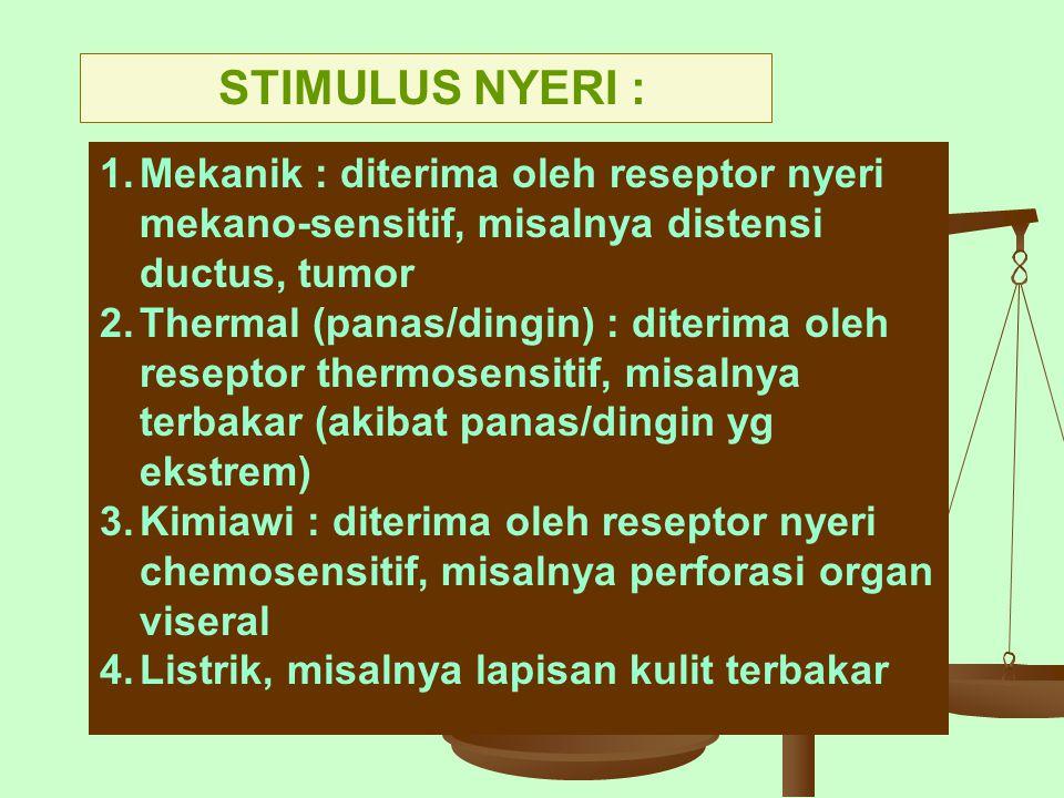 STIMULUS NYERI : 1.Mekanik : diterima oleh reseptor nyeri mekano-sensitif, misalnya distensi ductus, tumor 2.Thermal (panas/dingin) : diterima oleh re