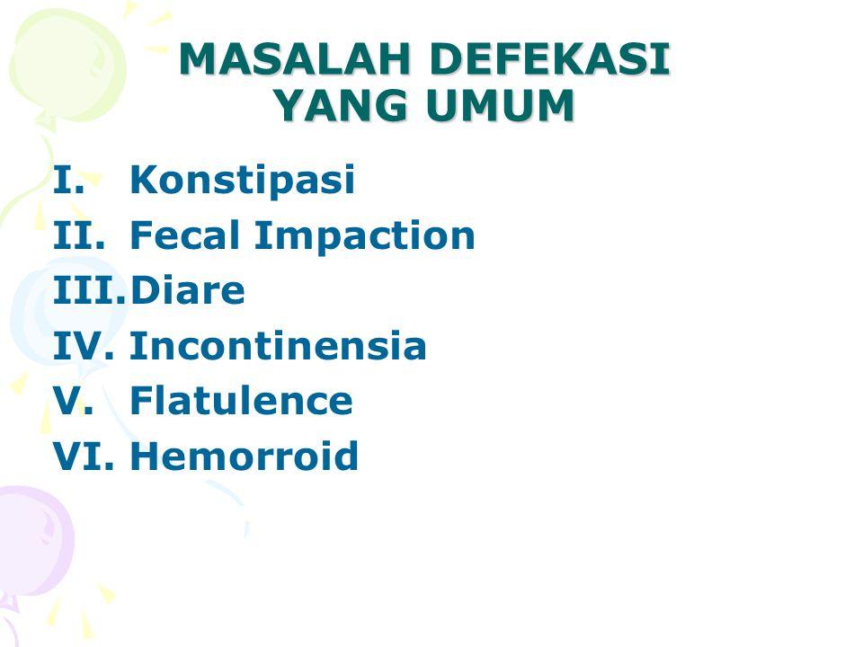 MASALAH DEFEKASI YANG UMUM I.Konstipasi II.Fecal Impaction III.Diare IV.Incontinensia V.Flatulence VI.Hemorroid