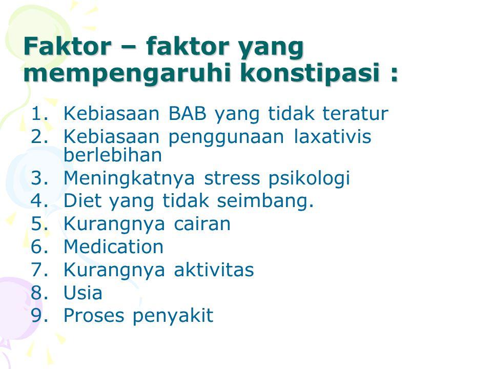 Faktor – faktor yang mempengaruhi konstipasi : 1.Kebiasaan BAB yang tidak teratur 2.Kebiasaan penggunaan laxativis berlebihan 3.Meningkatnya stress psikologi 4.Diet yang tidak seimbang.