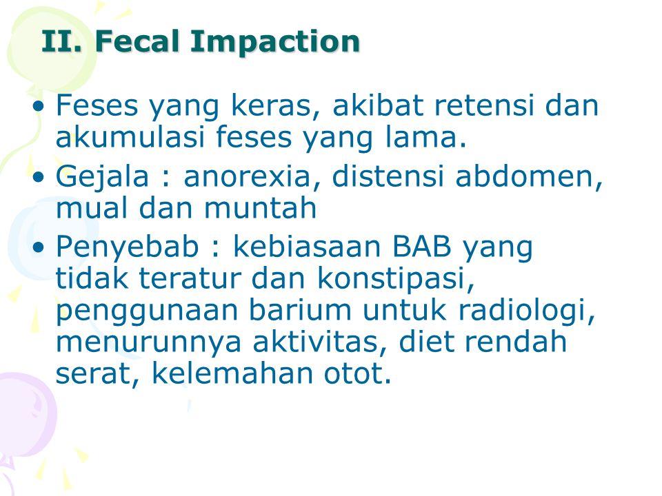 II. Fecal Impaction Feses yang keras, akibat retensi dan akumulasi feses yang lama. Gejala : anorexia, distensi abdomen, mual dan muntah Penyebab : ke