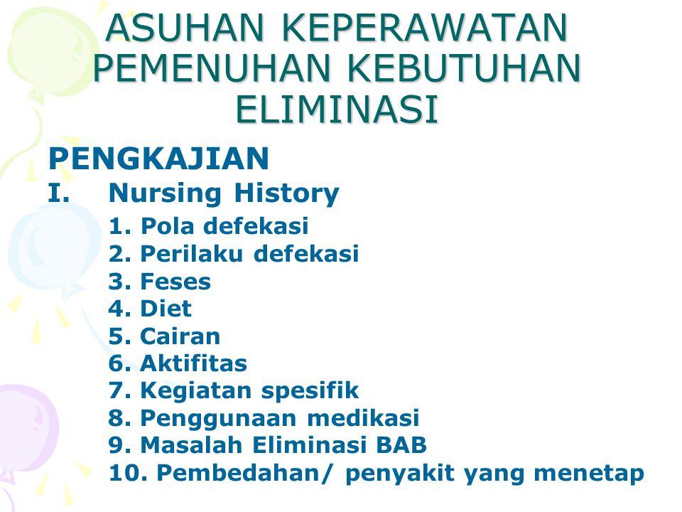 ASUHAN KEPERAWATAN PEMENUHAN KEBUTUHAN ELIMINASI PENGKAJIAN I.Nursing History 1. Pola defekasi 2. Perilaku defekasi 3. Feses 4. Diet 5. Cairan 6. Akti