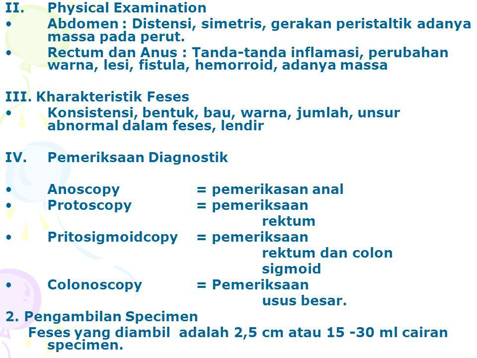 II.Physical Examination Abdomen : Distensi, simetris, gerakan peristaltik adanya massa pada perut. Rectum dan Anus : Tanda-tanda inflamasi, perubahan