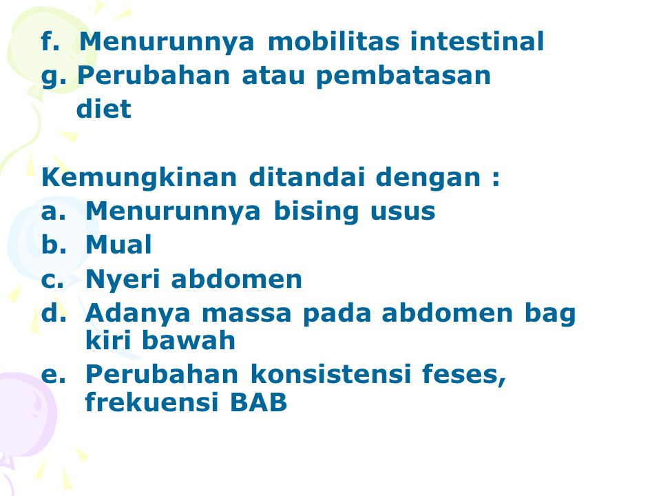 f. Menurunnya mobilitas intestinal g. Perubahan atau pembatasan diet Kemungkinan ditandai dengan : a.Menurunnya bising usus b.Mual c.Nyeri abdomen d.A