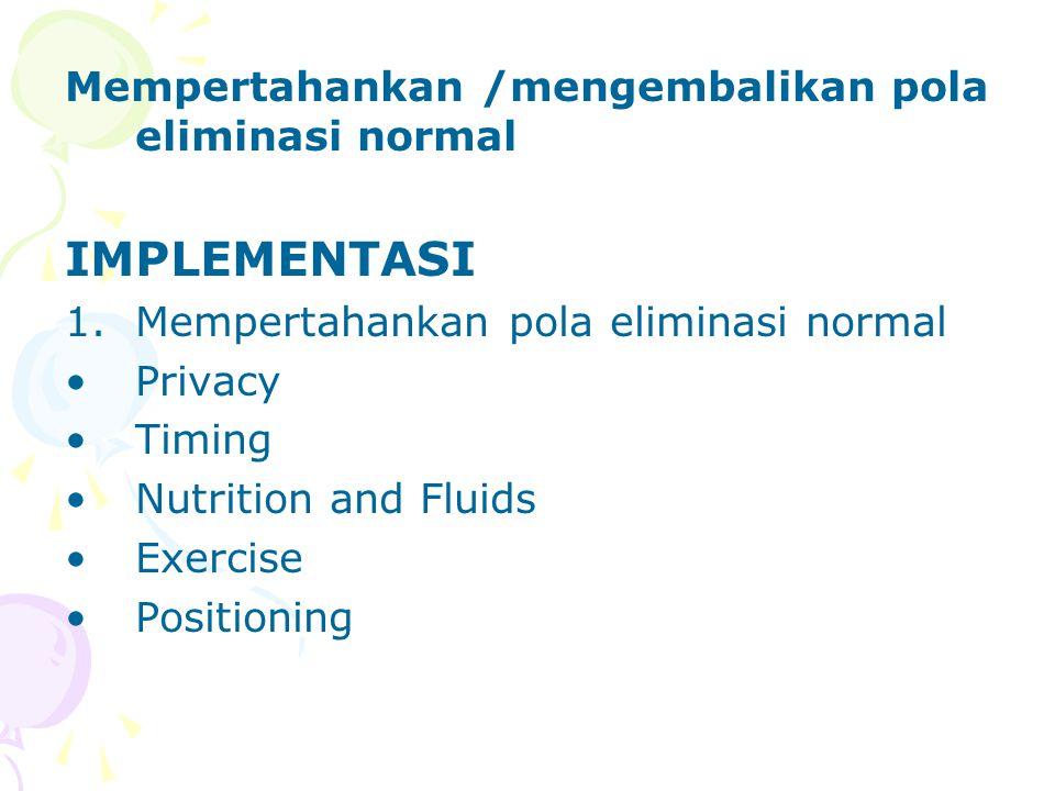 Mempertahankan /mengembalikan pola eliminasi normal IMPLEMENTASI 1.Mempertahankan pola eliminasi normal Privacy Timing Nutrition and Fluids Exercise Positioning
