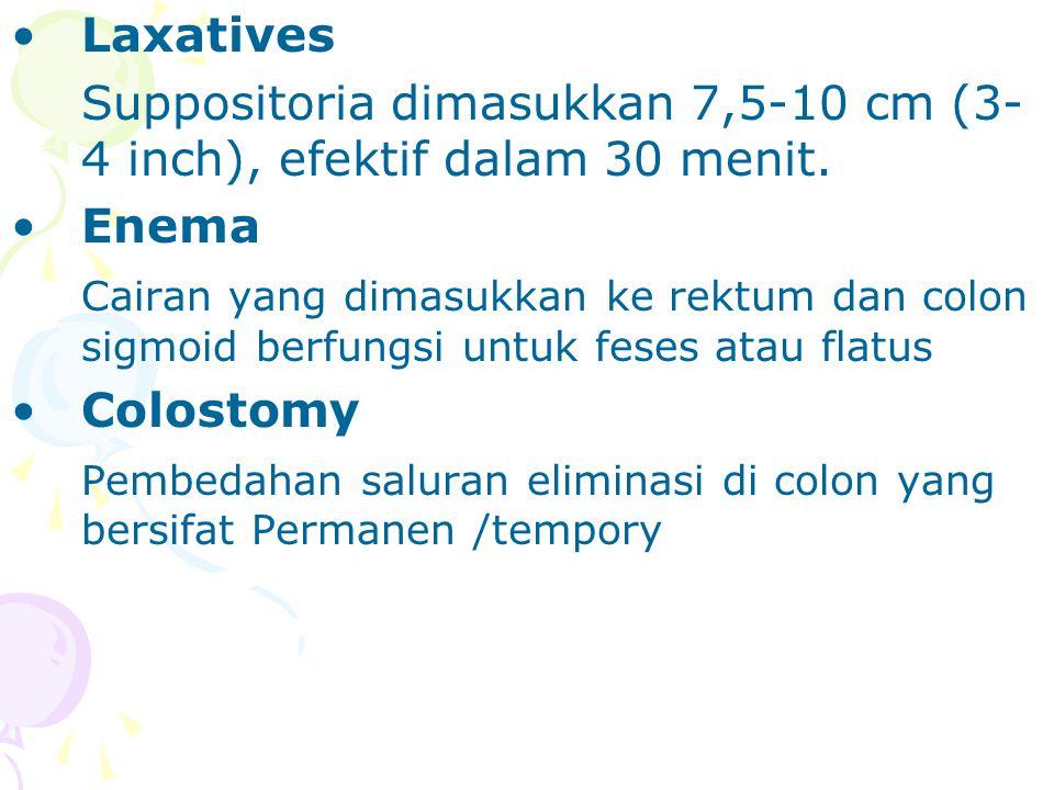 Laxatives Suppositoria dimasukkan 7,5-10 cm (3- 4 inch), efektif dalam 30 menit. Enema Cairan yang dimasukkan ke rektum dan colon sigmoid berfungsi un