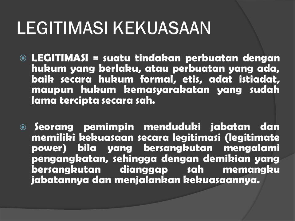 LEGITIMASI KEKUASAAN  LEGITIMASI = suatu tindakan perbuatan dengan hukum yang berlaku, atau perbuatan yang ada, baik secara hukum formal, etis, adat istiadat, maupun hukum kemasyarakatan yang sudah lama tercipta secara sah.