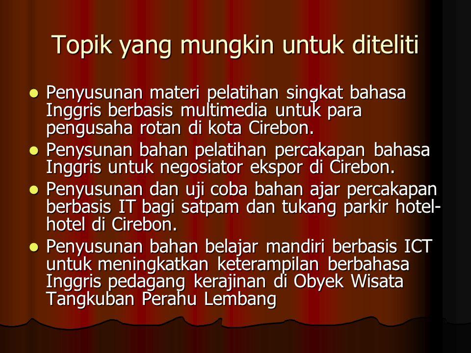 Topik yang mungkin untuk diteliti Penyusunan materi pelatihan singkat bahasa Inggris berbasis multimedia untuk para pengusaha rotan di kota Cirebon. P