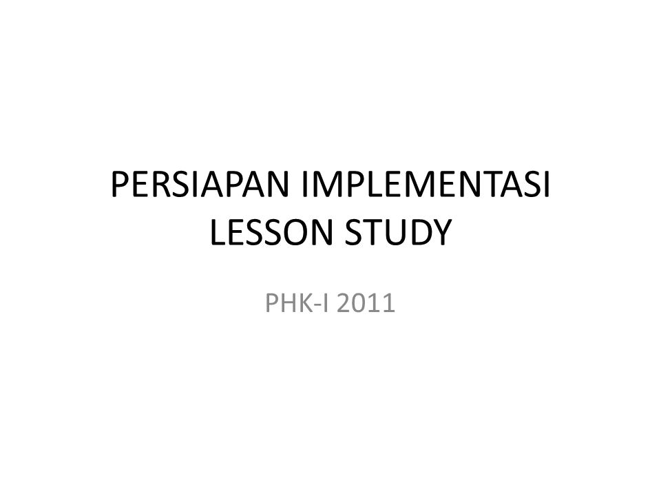 PERSIAPAN IMPLEMENTASI LESSON STUDY PHK-I 2011