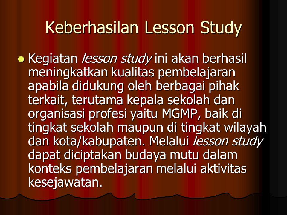 Keberhasilan Lesson Study Kegiatan lesson study ini akan berhasil meningkatkan kualitas pembelajaran apabila didukung oleh berbagai pihak terkait, ter