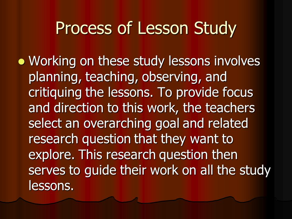 Process of Lesson Study Working on these study lessons involves planning, teaching, observing, and critiquing the lessons.