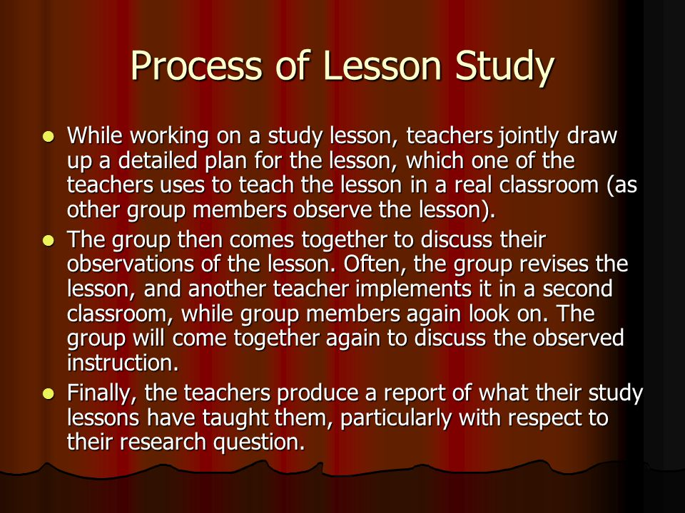 Process of Lesson Study While working on a study lesson, teachers jointly draw up a detailed plan for the lesson, which one of the teachers uses to teach the lesson in a real classroom (as other group members observe the lesson).