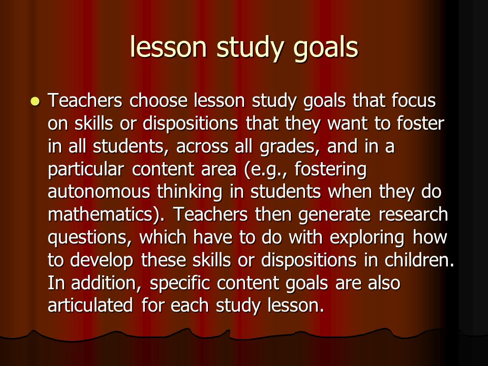 lesson study goals Teachers choose lesson study goals that focus on skills or dispositions that they want to foster in all students, across all grades, and in a particular content area (e.g., fostering autonomous thinking in students when they do mathematics).