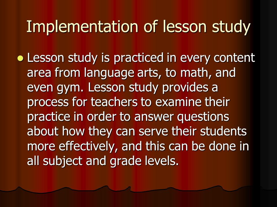 Implementation of lesson study Lesson study is practiced in every content area from language arts, to math, and even gym.