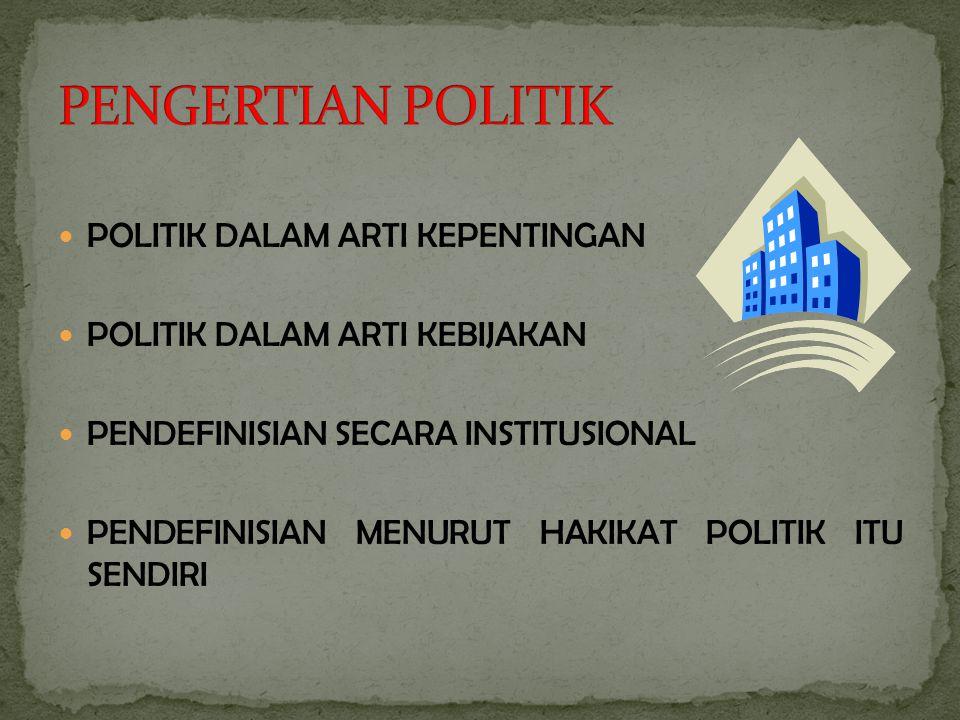 POLITIK DALAM ARTI KEPENTINGAN POLITIK DALAM ARTI KEBIJAKAN PENDEFINISIAN SECARA INSTITUSIONAL PENDEFINISIAN MENURUT HAKIKAT POLITIK ITU SENDIRI