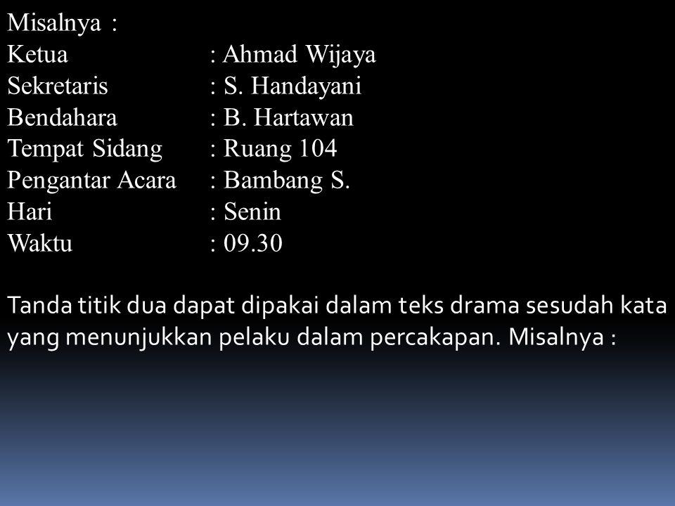Misalnya : Ketua: Ahmad Wijaya Sekretaris : S.Handayani Bendahara: B.
