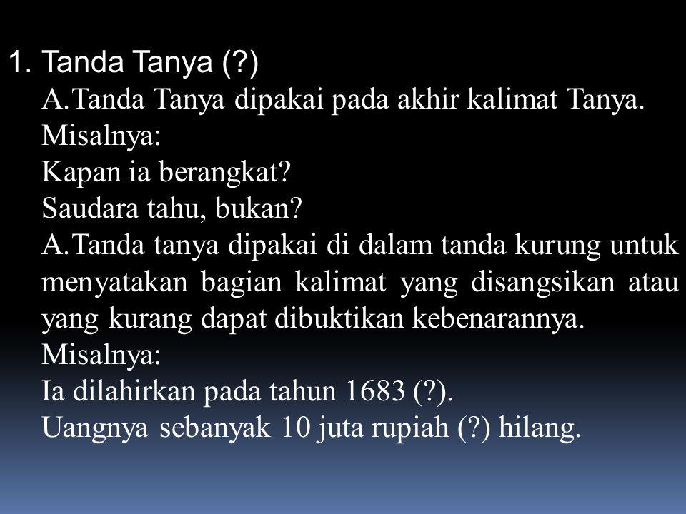 1.Tanda Tanya (?) A.Tanda Tanya dipakai pada akhir kalimat Tanya.