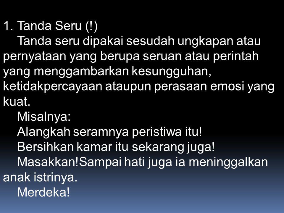 1.Tanda Seru (!) Tanda seru dipakai sesudah ungkapan atau pernyataan yang berupa seruan atau perintah yang menggambarkan kesungguhan, ketidakpercayaan ataupun perasaan emosi yang kuat.