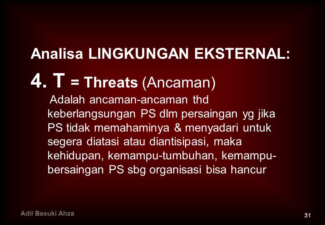 Analisa LINGKUNGAN EKSTERNAL: 4. T = Threats (Ancaman) Adalah ancaman-ancaman thd keberlangsungan PS dlm persaingan yg jika PS tidak memahaminya & men