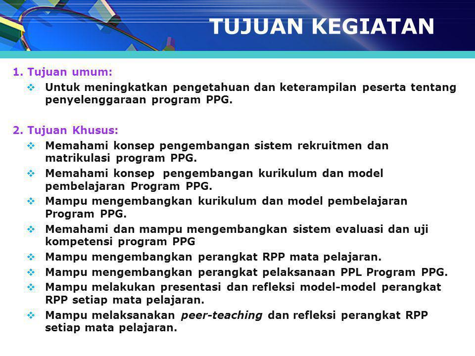 TUJUAN KEGIATAN 1. Tujuan umum:  Untuk meningkatkan pengetahuan dan keterampilan peserta tentang penyelenggaraan program PPG. 2. Tujuan Khusus:  Mem