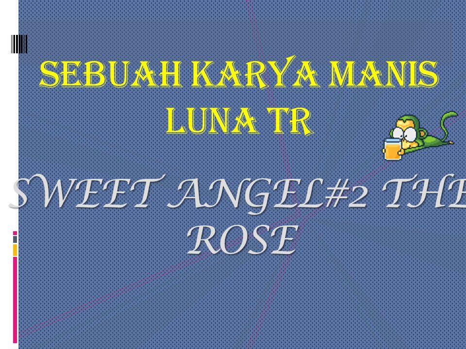 SEBUAH KARYA MANIS LUNA TR SWEET ANGEL#2 THE ROSE