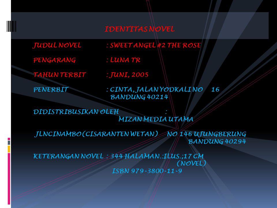 IDENTITAS NOVEL JUDUL NOVEL: SWEET ANGEL #2 THE ROSE PENGARANG: LUNA TR TAHUN TERBIT: JUNI, 2005 PENERBIT: CINTA, JALAN YODKALI NO 16 BANDUNG 40214 DIDISTRIBUSIKAN OLEH: MIZAN MEDIA UTAMA JLNCINAMBO(CISARANTEN WETAN) NO 146 UJUNGBERUNG BANDUNG 40294 KETERANGAN NOVEL: 344 HALAMAN.:ILUS.;17 CM (NOVEL) ISBN 979-3800-11-9