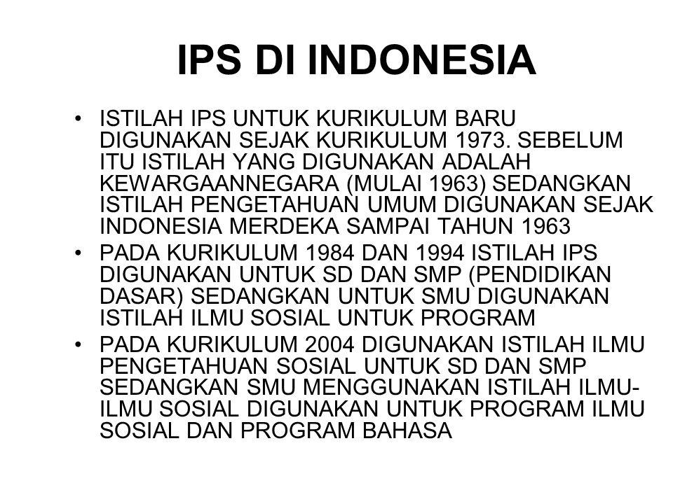 IPS DI INDONESIA ISTILAH IPS UNTUK KURIKULUM BARU DIGUNAKAN SEJAK KURIKULUM 1973. SEBELUM ITU ISTILAH YANG DIGUNAKAN ADALAH KEWARGAANNEGARA (MULAI 196