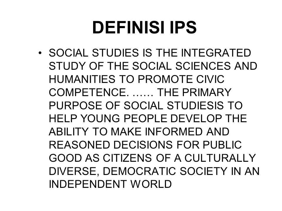 DEFINISI IPS SOCIAL STUDIES IS THE INTEGRATED STUDY OF THE SOCIAL SCIENCES AND HUMANITIES TO PROMOTE CIVIC COMPETENCE. …… THE PRIMARY PURPOSE OF SOCIA