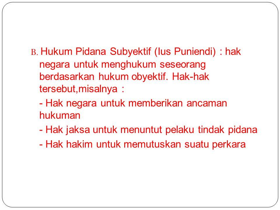 B. Hukum Pidana Subyektif (Ius Puniendi) : hak negara untuk menghukum seseorang berdasarkan hukum obyektif. Hak-hak tersebut,misalnya : - Hak negara u