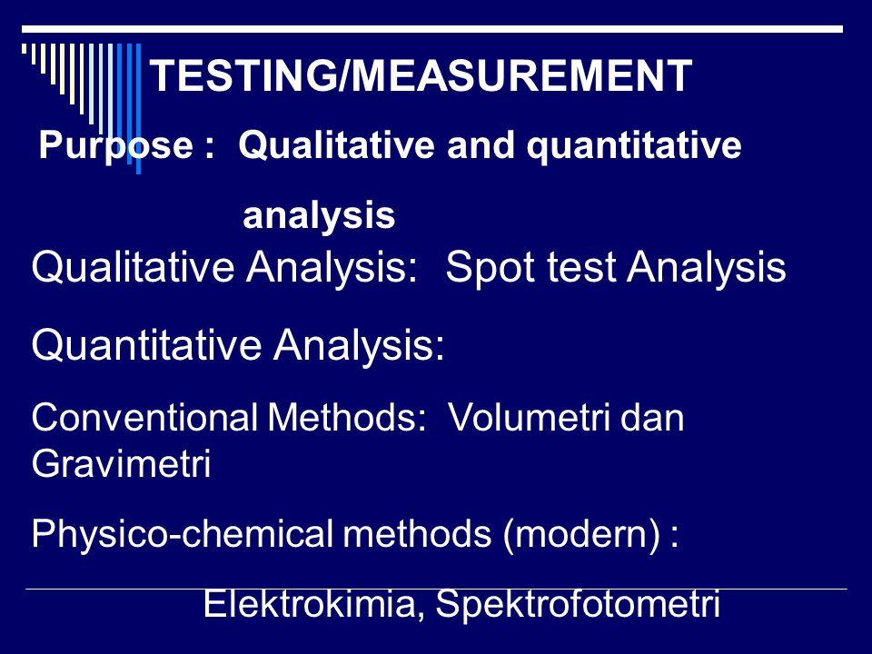 TESTING/MEASUREMENT Purpose : Qualitative and quantitative analysis Qualitative Analysis: Spot test Analysis Quantitative Analysis: Conventional Methods: Volumetri dan Gravimetri Physico-chemical methods (modern) : Elektrokimia, Spektrofotometri