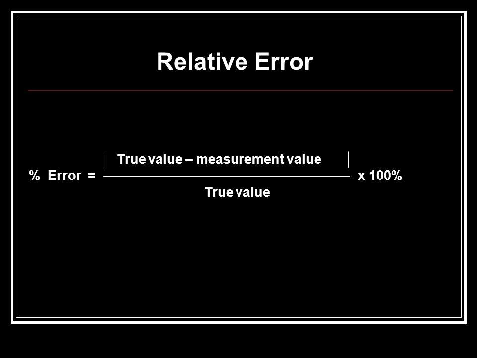 Relative Error True value – measurement value % Error = x 100% True value