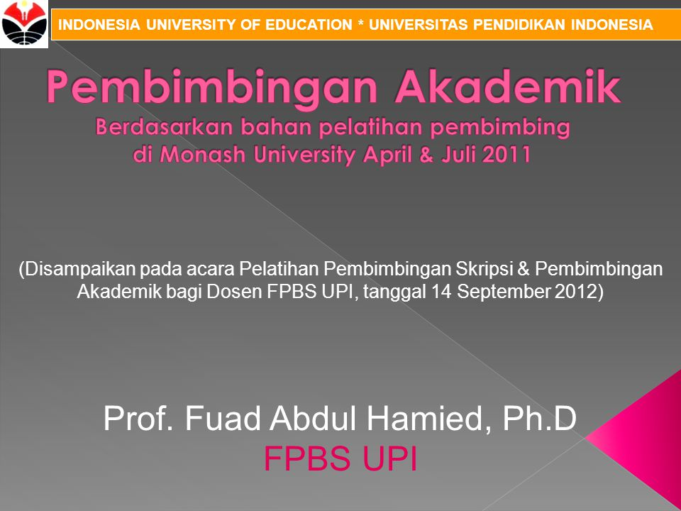 INDONESIA UNIVERSITY OF EDUCATION * UNIVERSITAS PENDIDIKAN INDONESIA Prof. Fuad Abdul Hamied, Ph.D FPBS UPI (Disampaikan pada acara Pelatihan Pembimbi