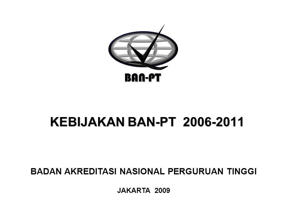 KEBIJAKAN BAN-PT 2006-2011 KEBIJAKAN BAN-PT 2006-2011 BAN-PT BADAN AKREDITASI NASIONAL PERGURUAN TINGGI JAKARTA 2009