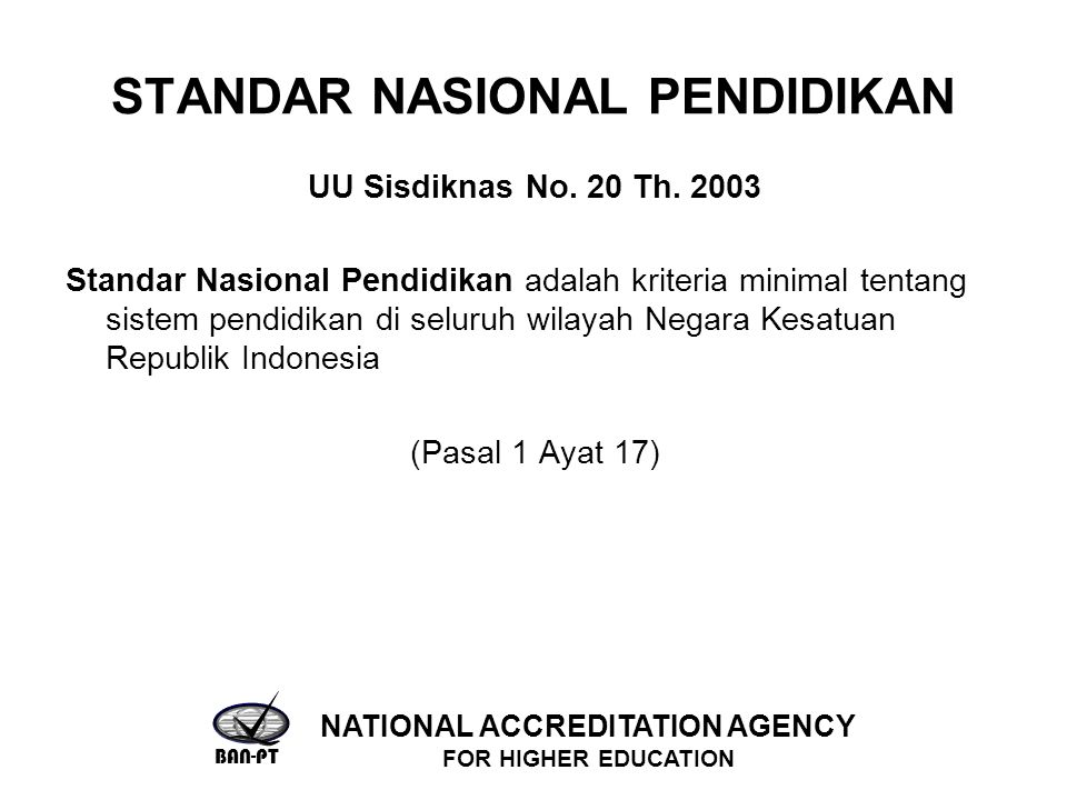 STANDAR NASIONAL PENDIDIKAN UU Sisdiknas No. 20 Th. 2003 Standar Nasional Pendidikan adalah kriteria minimal tentang sistem pendidikan di seluruh wila