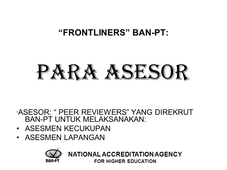 FRONTLINERS BAN-PT: ASESOR: PEER REVIEWERS YANG DIREKRUT BAN-PT UNTUK MELAKSANAKAN: ASESMEN KECUKUPAN ASESMEN LAPANGAN PARA ASESOR BAN-PT NATIONAL ACCREDITATION AGENCY FOR HIGHER EDUCATION