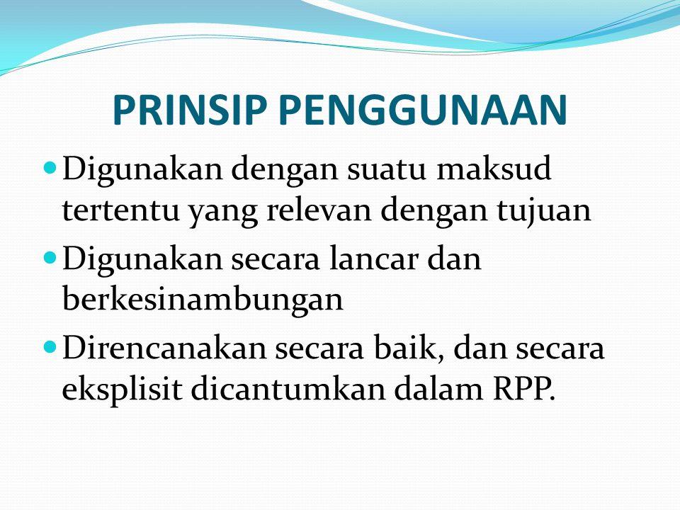 PRINSIP PENGGUNAAN Digunakan dengan suatu maksud tertentu yang relevan dengan tujuan Digunakan secara lancar dan berkesinambungan Direncanakan secara baik, dan secara eksplisit dicantumkan dalam RPP.