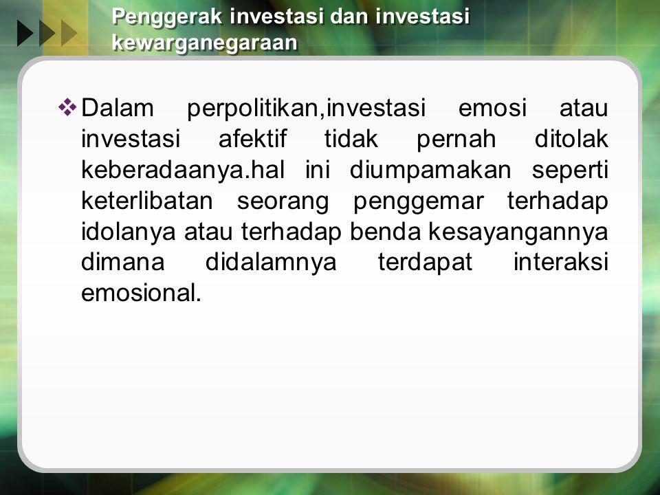 Penggerak investasi dan investasi kewarganegaraan  Dalam perpolitikan,investasi emosi atau investasi afektif tidak pernah ditolak keberadaanya.hal ini diumpamakan seperti keterlibatan seorang penggemar terhadap idolanya atau terhadap benda kesayangannya dimana didalamnya terdapat interaksi emosional.